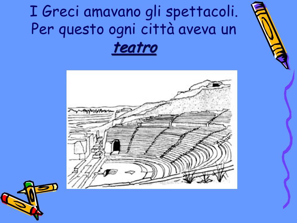I Greci amavano gli spettacoli. Per questo ogni città aveva un teatro