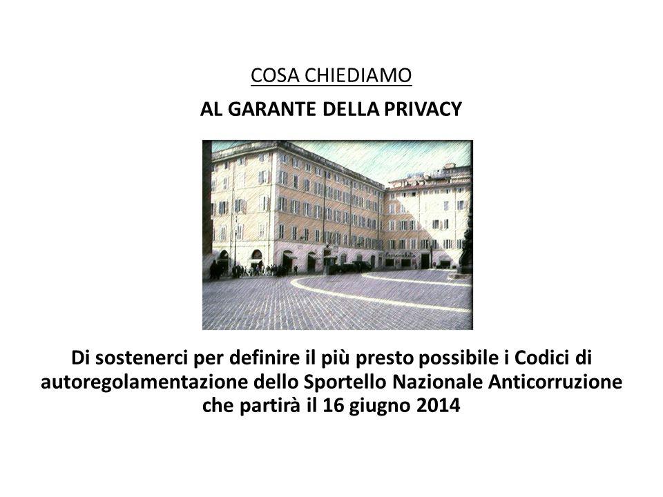 COSA CHIEDIAMO AL GARANTE DELLA PRIVACY Di sostenerci per definire il più presto possibile i Codici di autoregolamentazione dello Sportello Nazionale Anticorruzione che partirà il 16 giugno 2014
