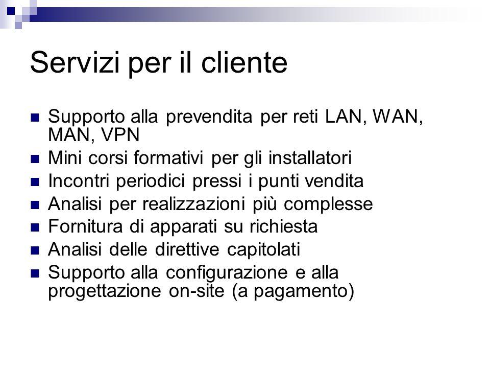 Servizi per il cliente Supporto alla prevendita per reti LAN, WAN, MAN, VPN. Mini corsi formativi per gli installatori.