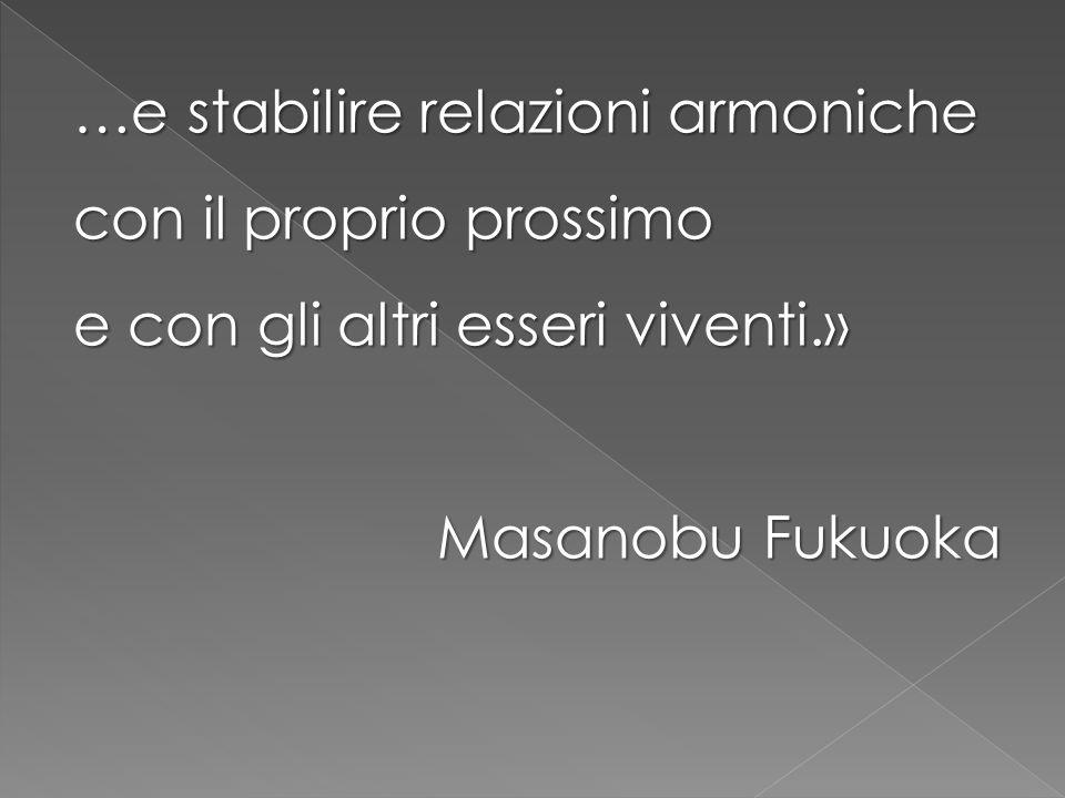 …e stabilire relazioni armoniche con il proprio prossimo e con gli altri esseri viventi.» Masanobu Fukuoka