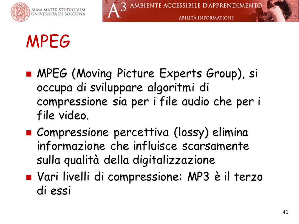 MPEG MPEG (Moving Picture Experts Group), si occupa di sviluppare algoritmi di compressione sia per i file audio che per i file video.