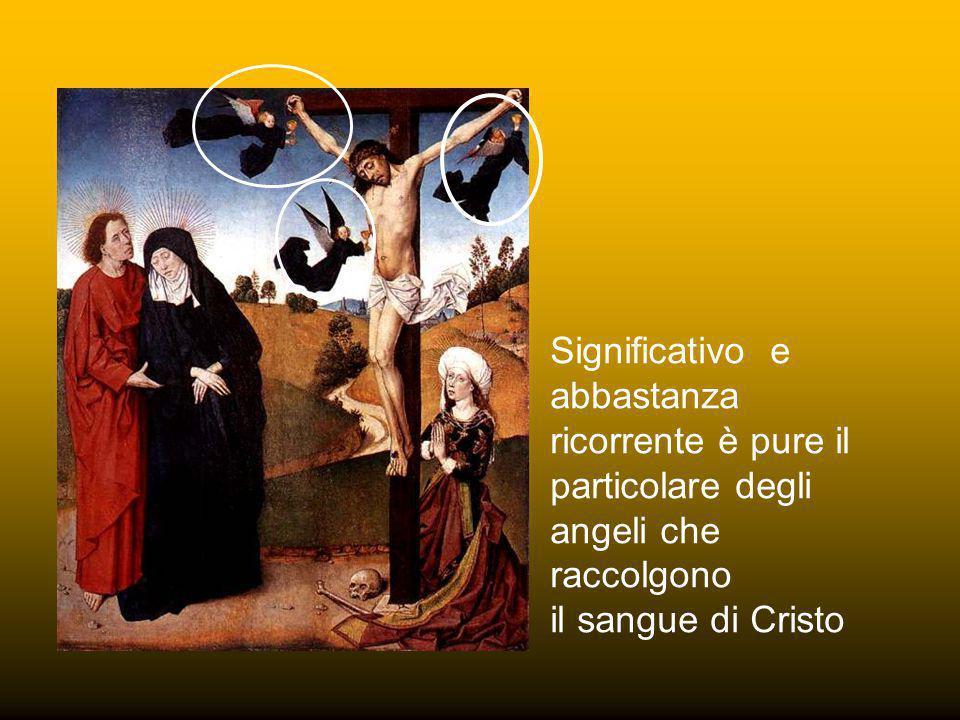 Significativo e abbastanza ricorrente è pure il particolare degli angeli che raccolgono il sangue di Cristo