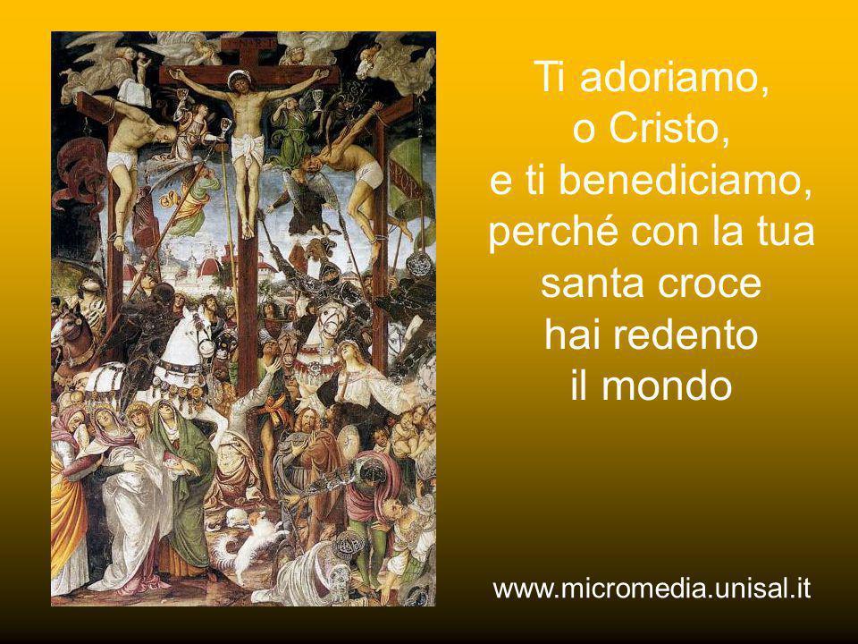 Ti adoriamo, o Cristo, e ti benediciamo, perché con la tua santa croce hai redento il mondo