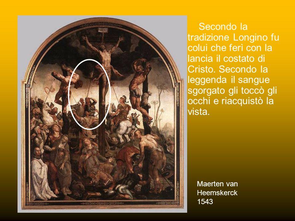 Secondo la tradizione Longino fu colui che ferì con la lancia il costato di Cristo. Secondo la leggenda il sangue sgorgato gli toccò gli occhi e riacquistò la vista.