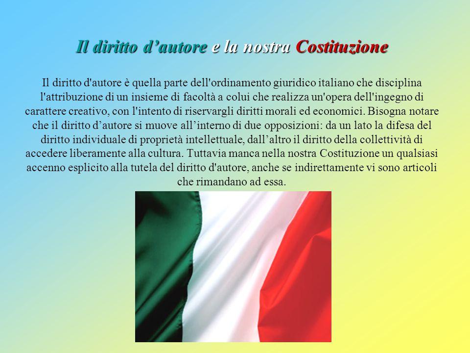 Il diritto d'autore e la nostra Costituzione Il diritto d autore è quella parte dell ordinamento giuridico italiano che disciplina l attribuzione di un insieme di facoltà a colui che realizza un opera dell ingegno di carattere creativo, con l intento di riservargli diritti morali ed economici.