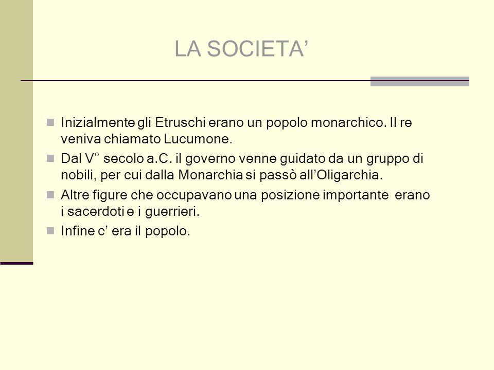 LA SOCIETA' Inizialmente gli Etruschi erano un popolo monarchico. Il re veniva chiamato Lucumone.