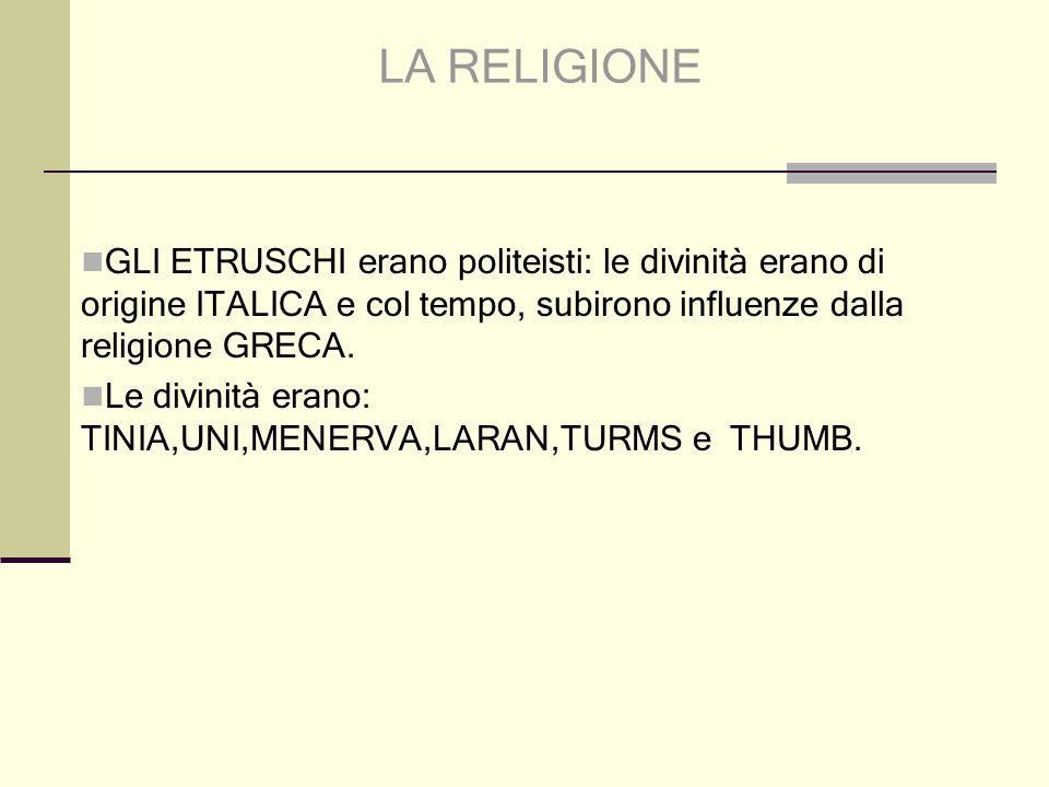 LA RELIGIONE GLI ETRUSCHI erano politeisti: le divinità erano di origine ITALICA e col tempo, subirono influenze dalla religione GRECA.