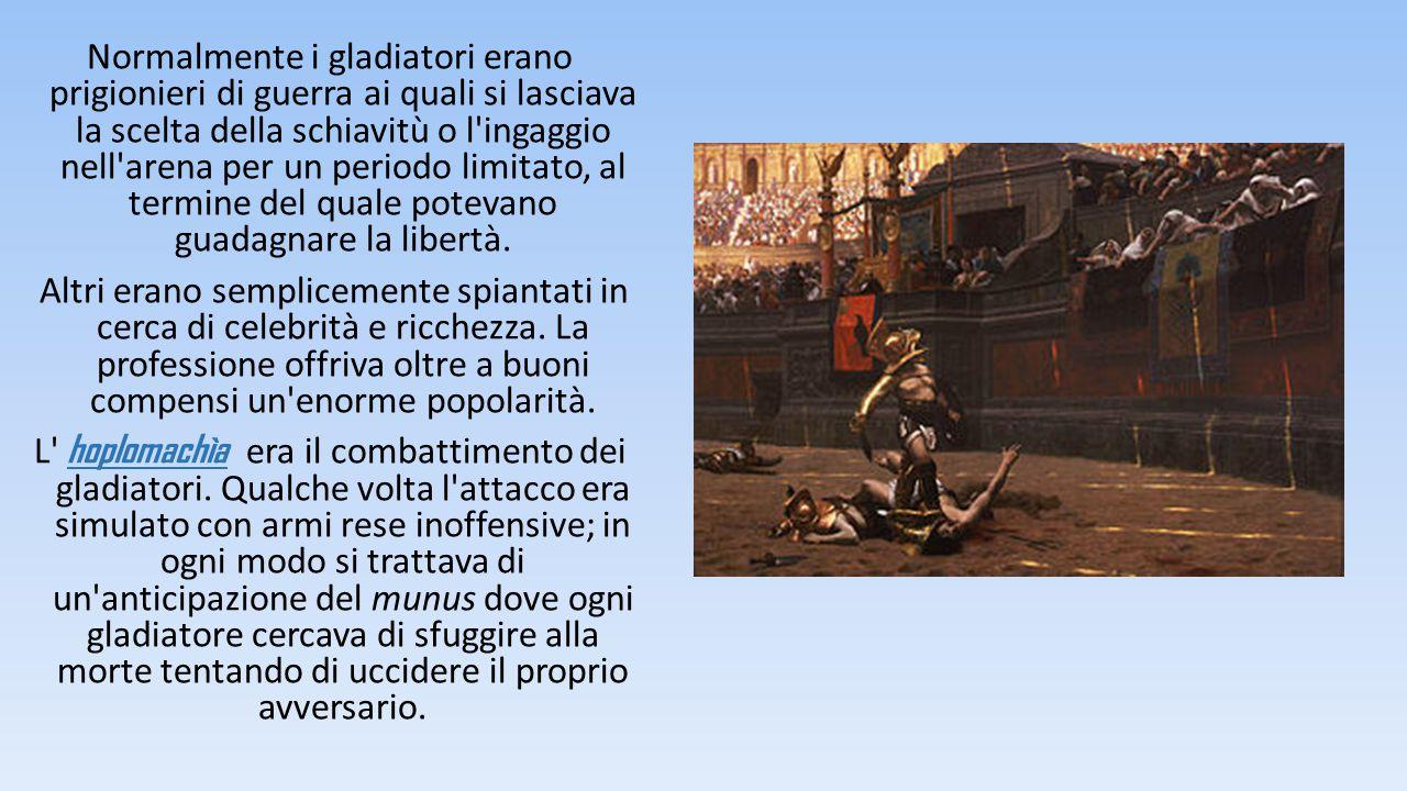 Normalmente i gladiatori erano prigionieri di guerra ai quali si lasciava la scelta della schiavitù o l ingaggio nell arena per un periodo limitato, al termine del quale potevano guadagnare la libertà.
