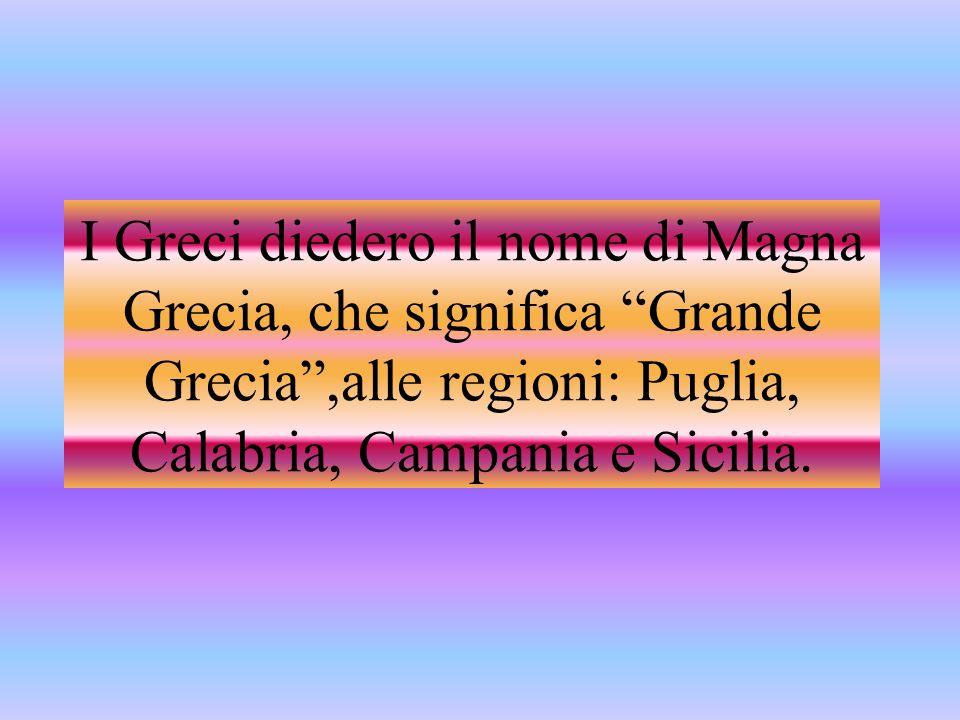 I Greci diedero il nome di Magna Grecia, che significa Grande Grecia ,alle regioni: Puglia, Calabria, Campania e Sicilia.