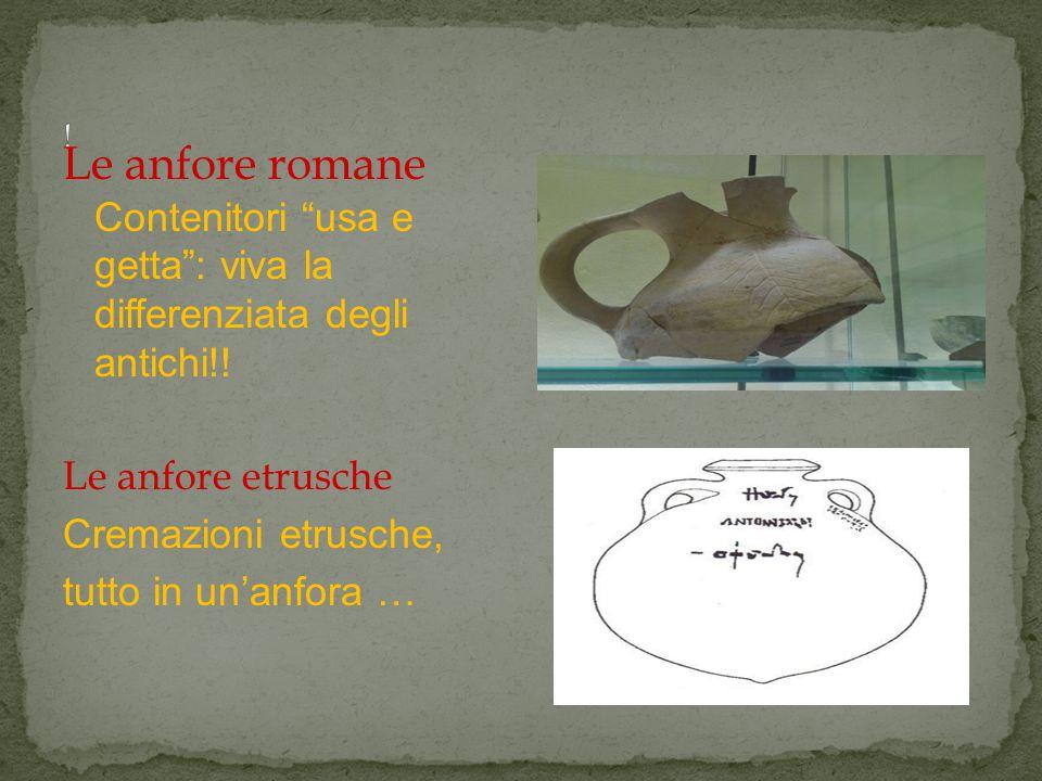 ! Le anfore romane Contenitori usa e getta : viva la differenziata degli antichi!! Le anfore etrusche.