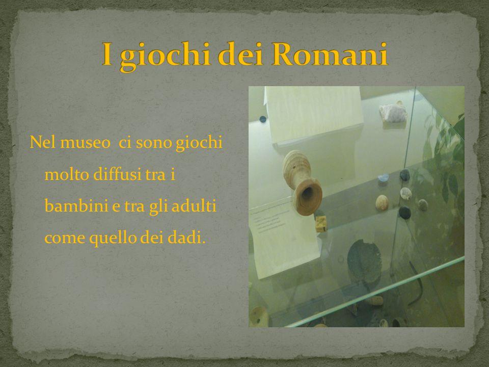 I giochi dei Romani Nel museo ci sono giochi molto diffusi tra i bambini e tra gli adulti come quello dei dadi.
