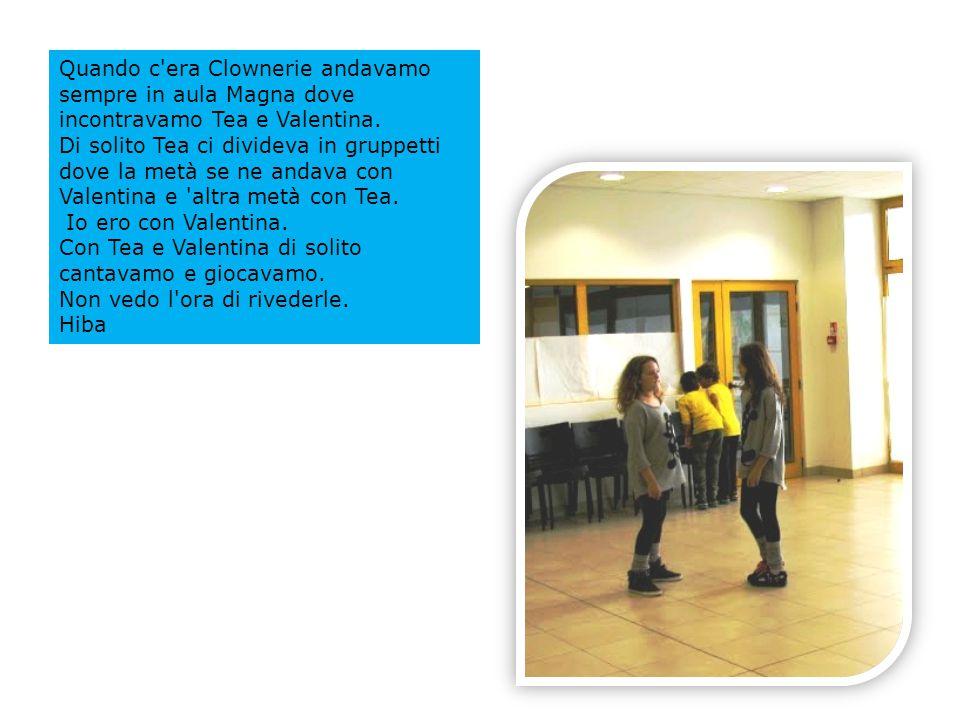 Quando c era Clownerie andavamo sempre in aula Magna dove incontravamo Tea e Valentina.