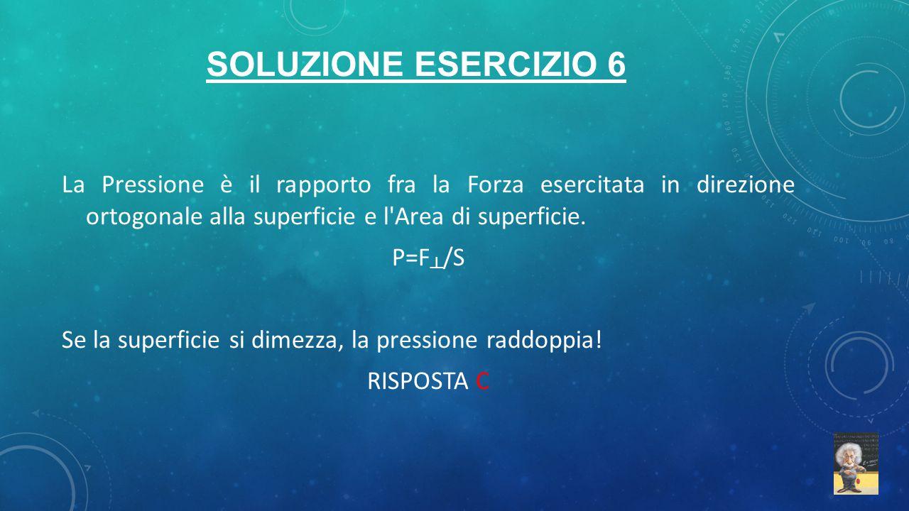 Soluzione esercizio 6 La Pressione è il rapporto fra la Forza esercitata in direzione ortogonale alla superficie e l Area di superficie.