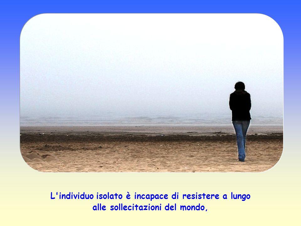 L individuo isolato è incapace di resistere a lungo alle sollecitazioni del mondo,