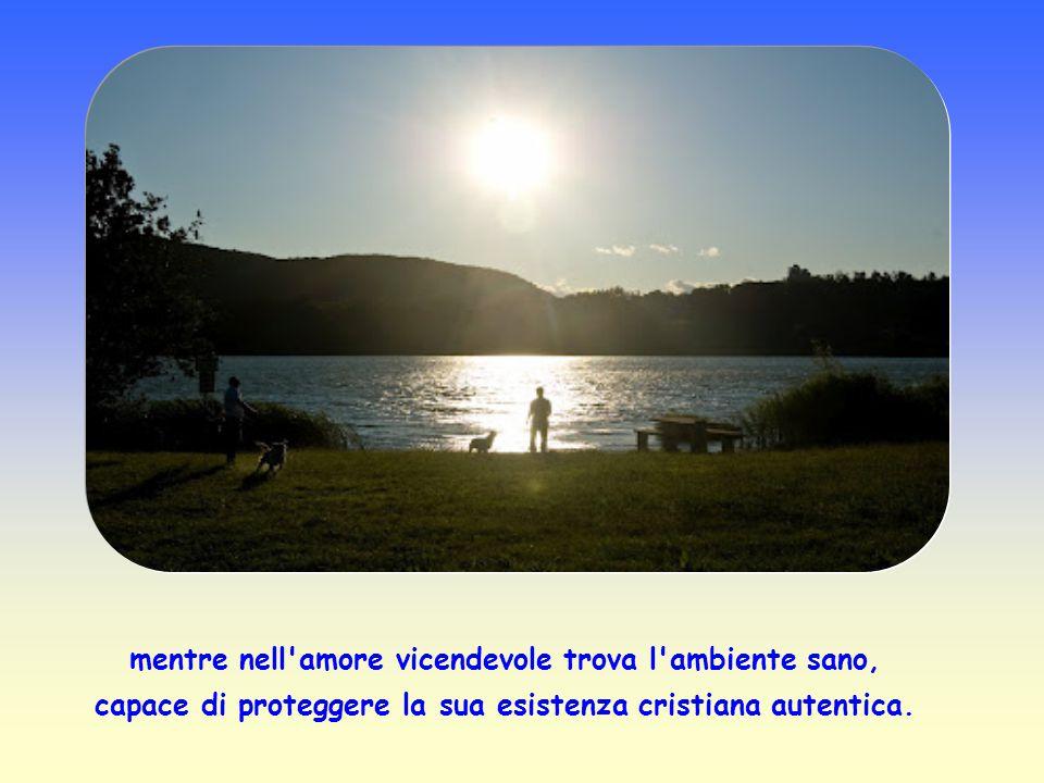 mentre nell amore vicendevole trova l ambiente sano, capace di proteggere la sua esistenza cristiana autentica.