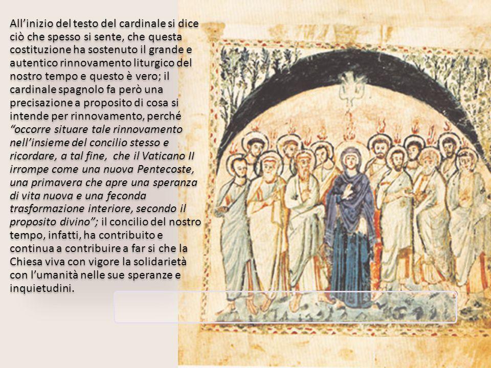 All'inizio del testo del cardinale si dice ciò che spesso si sente, che questa costituzione ha sostenuto il grande e autentico rinnovamento liturgico del nostro tempo e questo è vero; il cardinale spagnolo fa però una precisazione a proposito di cosa si intende per rinnovamento, perché occorre situare tale rinnovamento nell'insieme del concilio stesso e ricordare, a tal fine, che il Vaticano II irrompe come una nuova Pentecoste, una primavera che apre una speranza di vita nuova e una feconda trasformazione interiore, secondo il proposito divino ; il concilio del nostro tempo, infatti, ha contribuito e continua a contribuire a far si che la Chiesa viva con vigore la solidarietà con l'umanità nelle sue speranze e inquietudini.