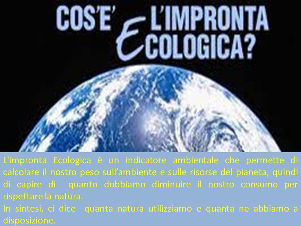 L impronta Ecologica è un indicatore ambientale che permette di calcolare il nostro peso sull'ambiente e sulle risorse del pianeta, quindi di capire di quanto dobbiamo diminuire il nostro consumo per rispettare la natura.
