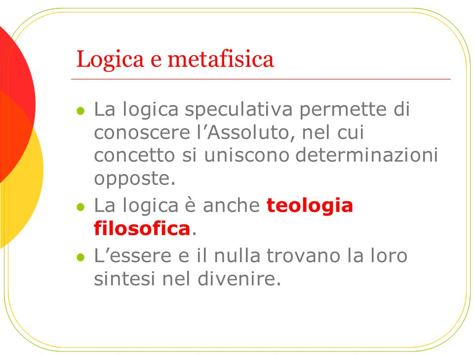 Logica e metafisica La logica speculativa permette di conoscere l'Assoluto, nel cui concetto si uniscono determinazioni opposte.