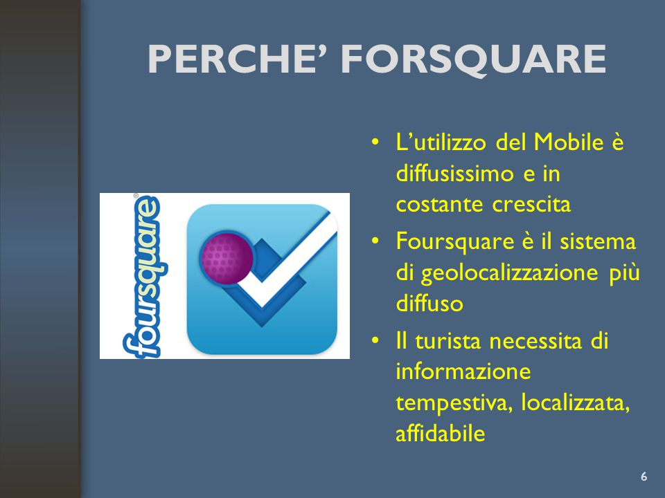 PERCHE' FORSQUARE L'utilizzo del Mobile è diffusissimo e in costante crescita. Foursquare è il sistema di geolocalizzazione più diffuso.