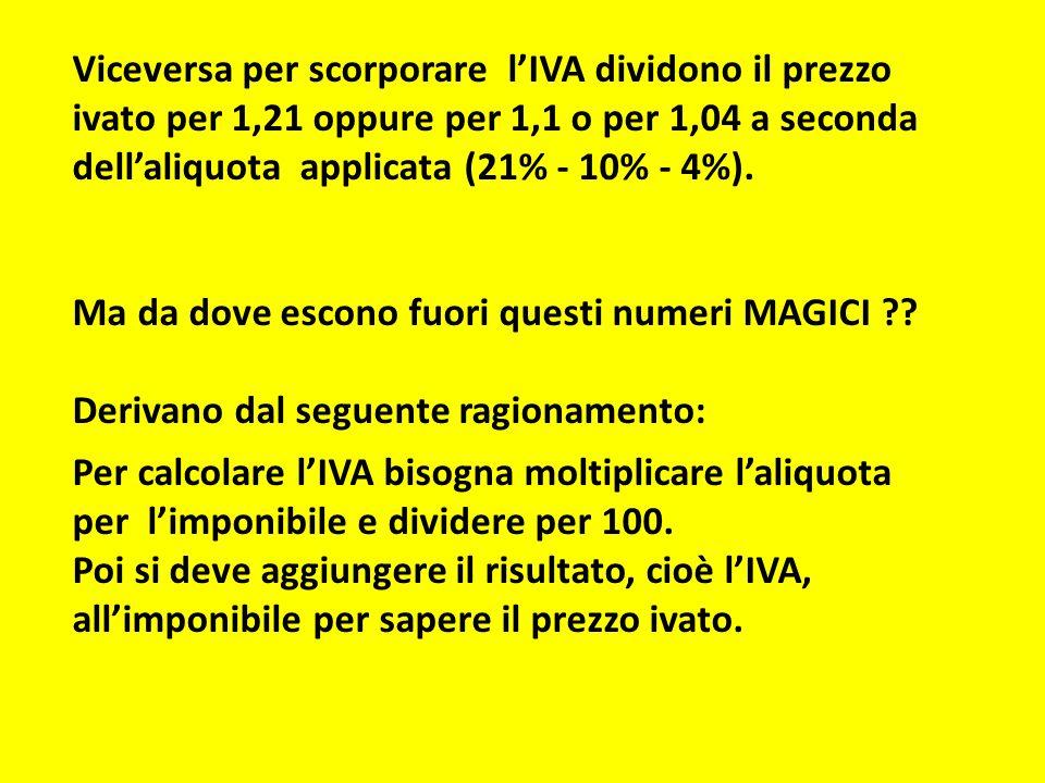 Viceversa per scorporare l'IVA dividono il prezzo ivato per 1,21 oppure per 1,1 o per 1,04 a seconda dell'aliquota applicata (21% - 10% - 4%).