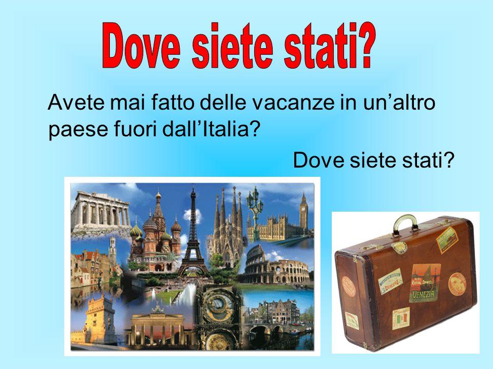 Dove siete stati. Avete mai fatto delle vacanze in un'altro paese fuori dall'Italia.