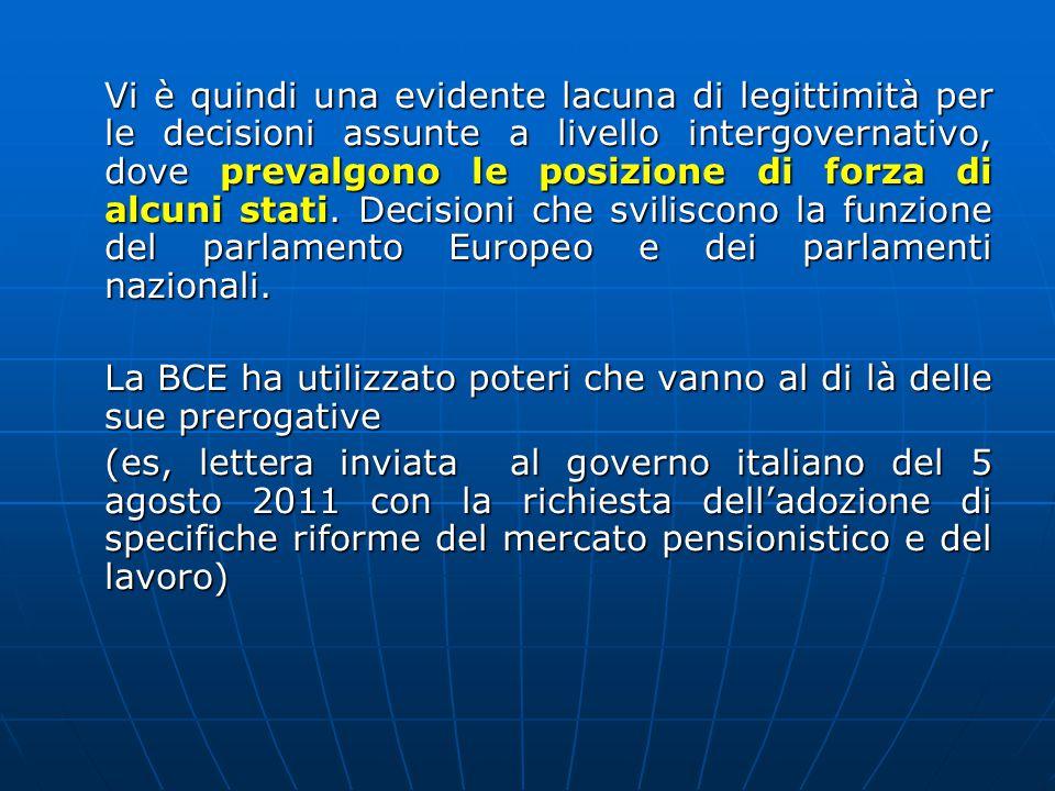 Vi è quindi una evidente lacuna di legittimità per le decisioni assunte a livello intergovernativo, dove prevalgono le posizione di forza di alcuni stati. Decisioni che sviliscono la funzione del parlamento Europeo e dei parlamenti nazionali.