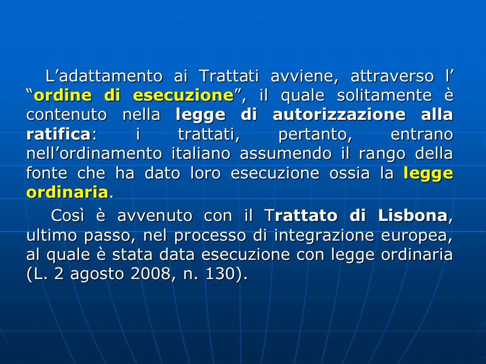 L'adattamento ai Trattati avviene, attraverso l' ordine di esecuzione , il quale solitamente è contenuto nella legge di autorizzazione alla ratifica: i trattati, pertanto, entrano nell'ordinamento italiano assumendo il rango della fonte che ha dato loro esecuzione ossia la legge ordinaria.