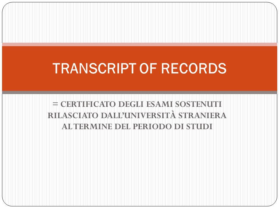 TRANSCRIPT OF RECORDS = CERTIFICATO DEGLI ESAMI SOSTENUTI RILASCIATO DALL'UNIVERSITÀ STRANIERA AL TERMINE DEL PERIODO DI STUDI.