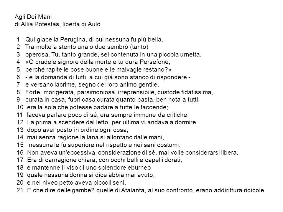 Agli Dei Mani di Allia Potestas, liberta di Aulo. 1 Qui giace la Perugina, di cui nessuna fu più bella.