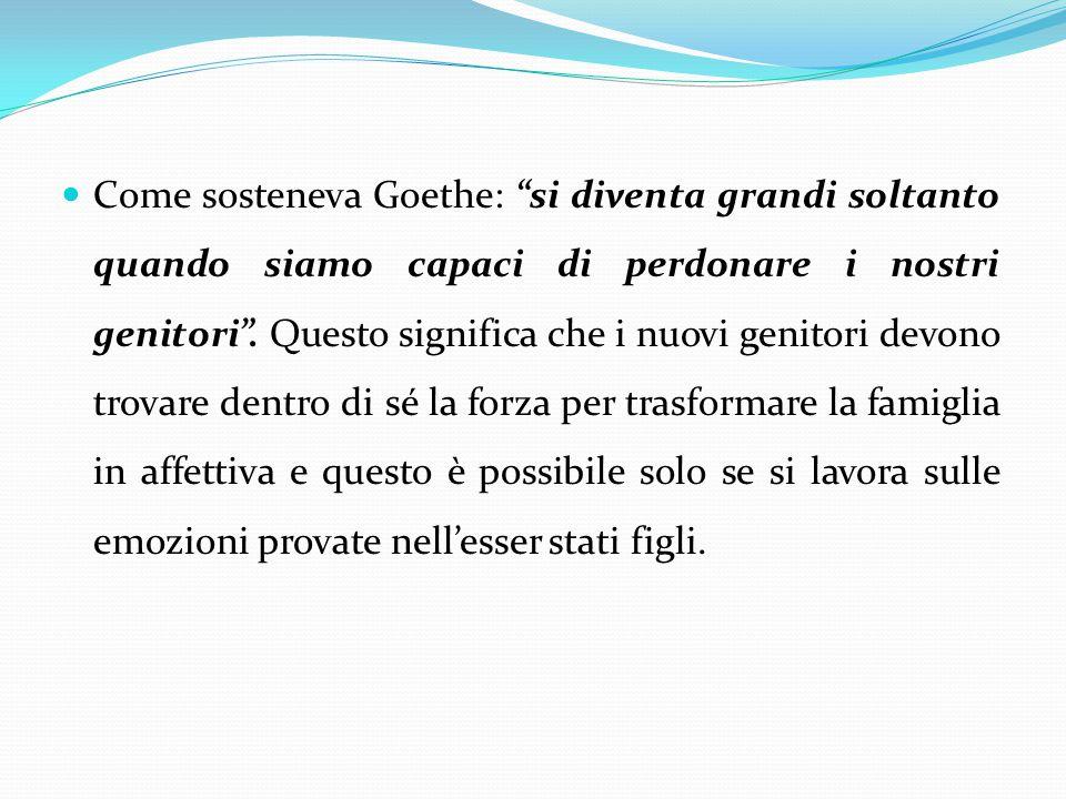 Come sosteneva Goethe: si diventa grandi soltanto quando siamo capaci di perdonare i nostri genitori .