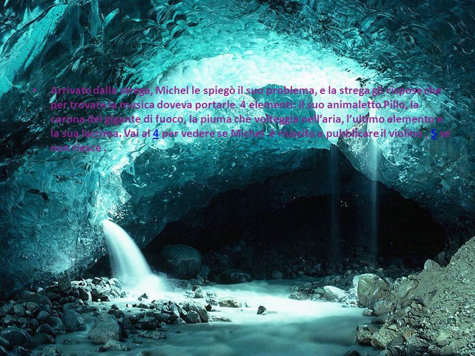 Arrivato dalla strega, Michel le spiegò il suo problema, e la strega gli rispose che per trovare la musica doveva portarle 4 elementi: il suo animaletto Pillo, la corona del gigante di fuoco, la piuma che volteggia nell'aria, l'ultimo elemento e la sua lacrima.