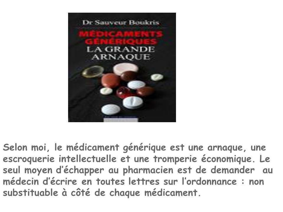 Selon moi, le médicament générique est une arnaque, une escroquerie intellectuelle et une tromperie économique.