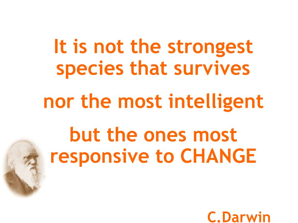 Darwin's theory confirms the need to Change for survival….