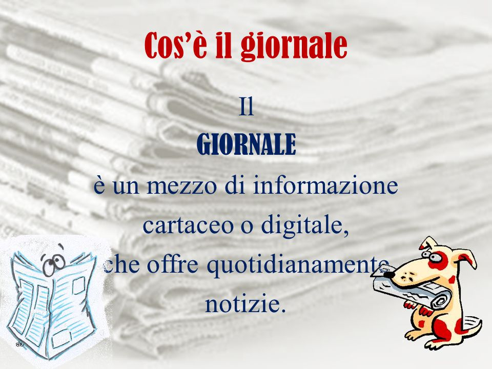 Cos'è il giornale Il GIORNALE è un mezzo di informazione cartaceo o digitale, che offre quotidianamente notizie.