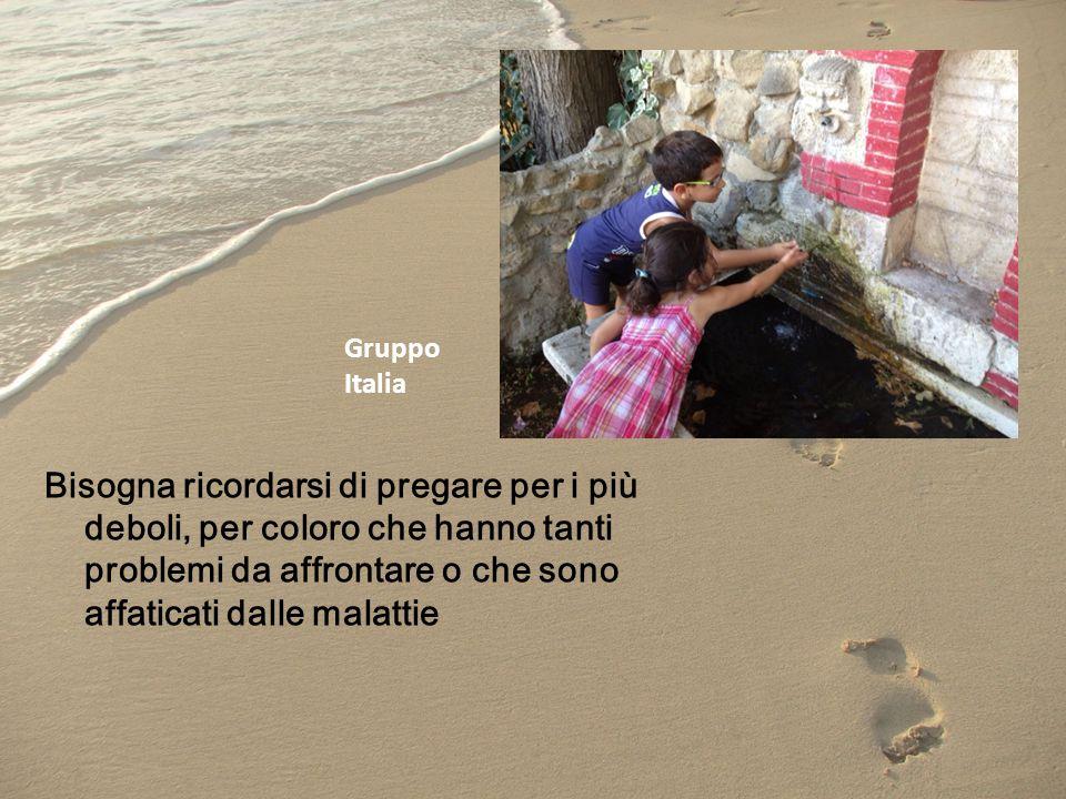 Gruppo Italia Bisogna ricordarsi di pregare per i più deboli, per coloro che hanno tanti problemi da affrontare o che sono affaticati dalle malattie.