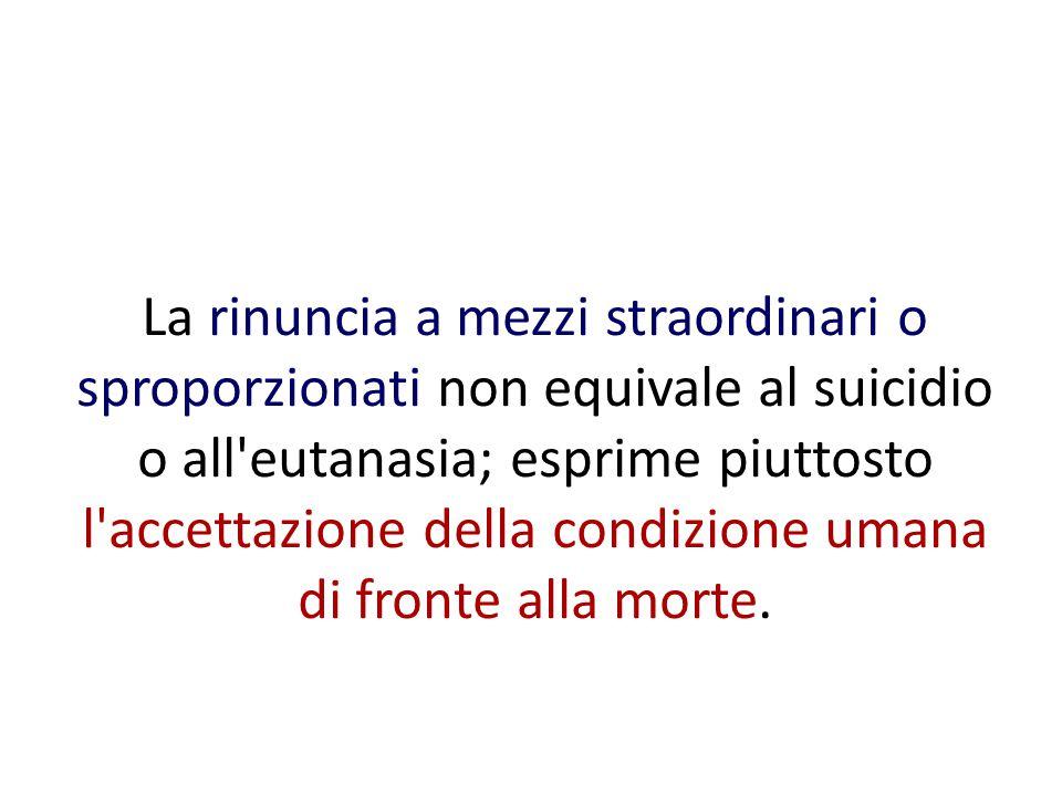 La rinuncia a mezzi straordinari o sproporzionati non equivale al suicidio o all eutanasia; esprime piuttosto l accettazione della condizione umana di fronte alla morte.