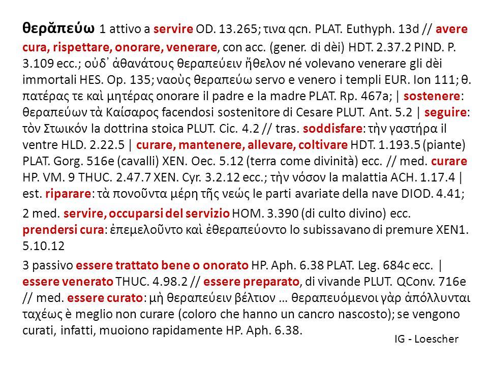 θερᾰπεύω 1 attivo a servire OD. 13. 265; τινα qcn. PLAT. Euthyph