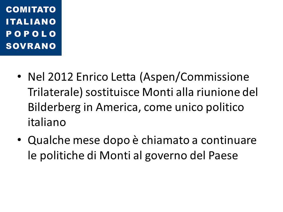 Nel 2012 Enrico Letta (Aspen/Commissione Trilaterale) sostituisce Monti alla riunione del Bilderberg in America, come unico politico italiano