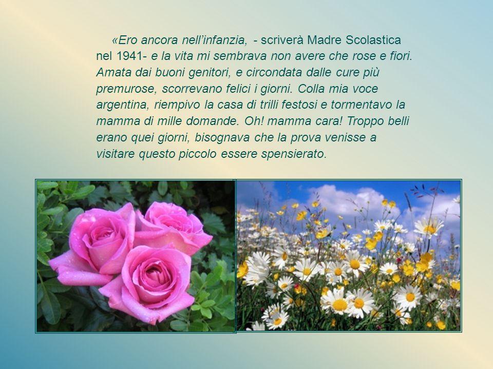 «Ero ancora nell'infanzia, - scriverà Madre Scolastica nel 1941- e la vita mi sembrava non avere che rose e fiori.