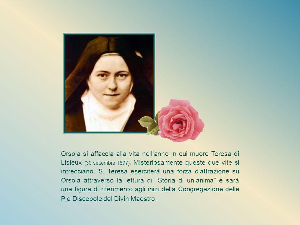Orsola si affaccia alla vita nell'anno in cui muore Teresa di Lisieux (30 settembre 1897).
