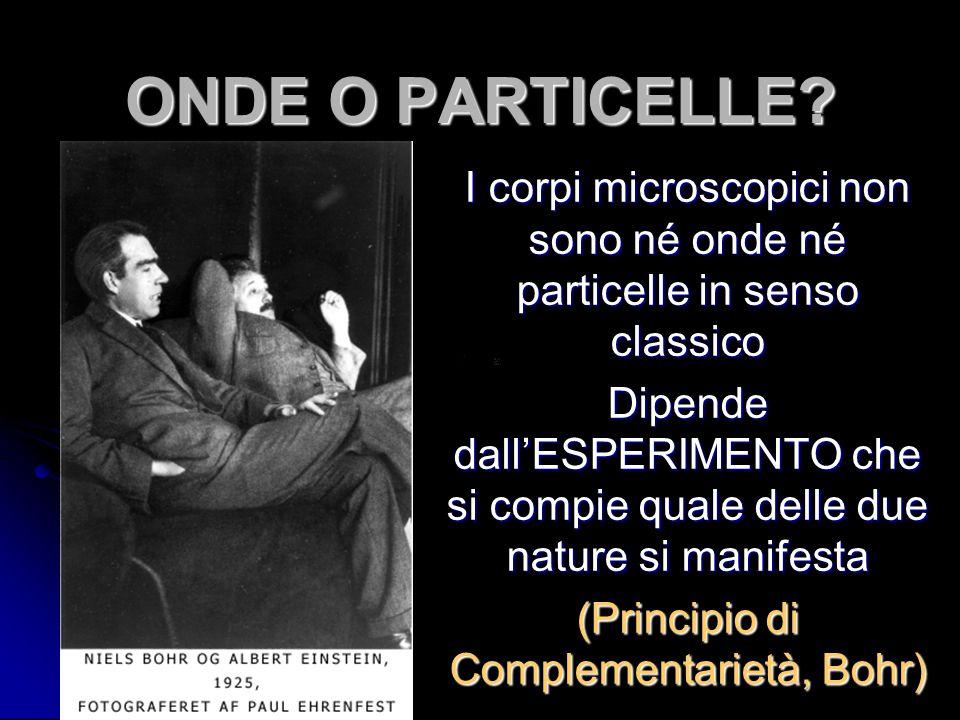 ONDE O PARTICELLE I corpi microscopici non sono né onde né particelle in senso classico.