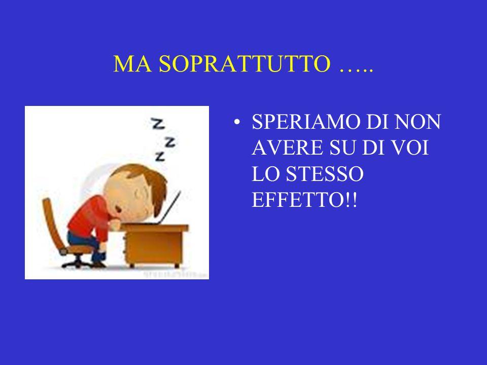 MA SOPRATTUTTO ….. SPERIAMO DI NON AVERE SU DI VOI LO STESSO EFFETTO!!