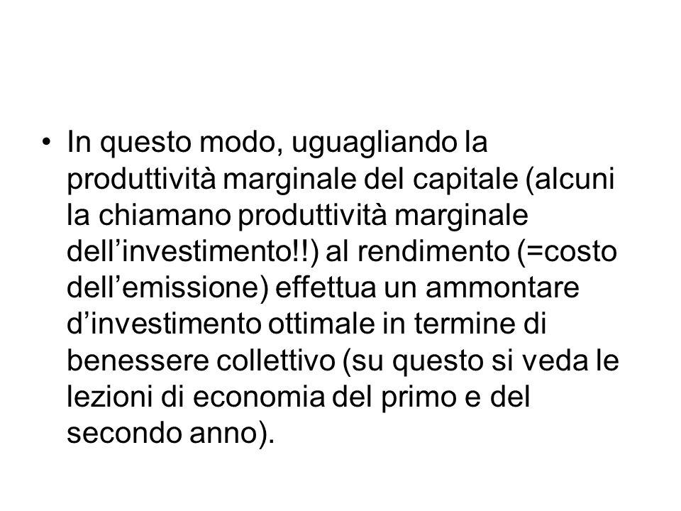 In questo modo, uguagliando la produttività marginale del capitale (alcuni la chiamano produttività marginale dell'investimento!!) al rendimento (=costo dell'emissione) effettua un ammontare d'investimento ottimale in termine di benessere collettivo (su questo si veda le lezioni di economia del primo e del secondo anno).