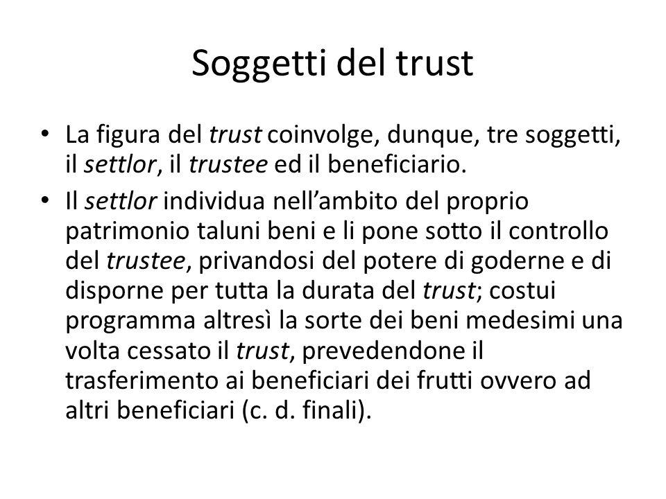 Soggetti del trust La figura del trust coinvolge, dunque, tre soggetti, il settlor, il trustee ed il beneficiario.