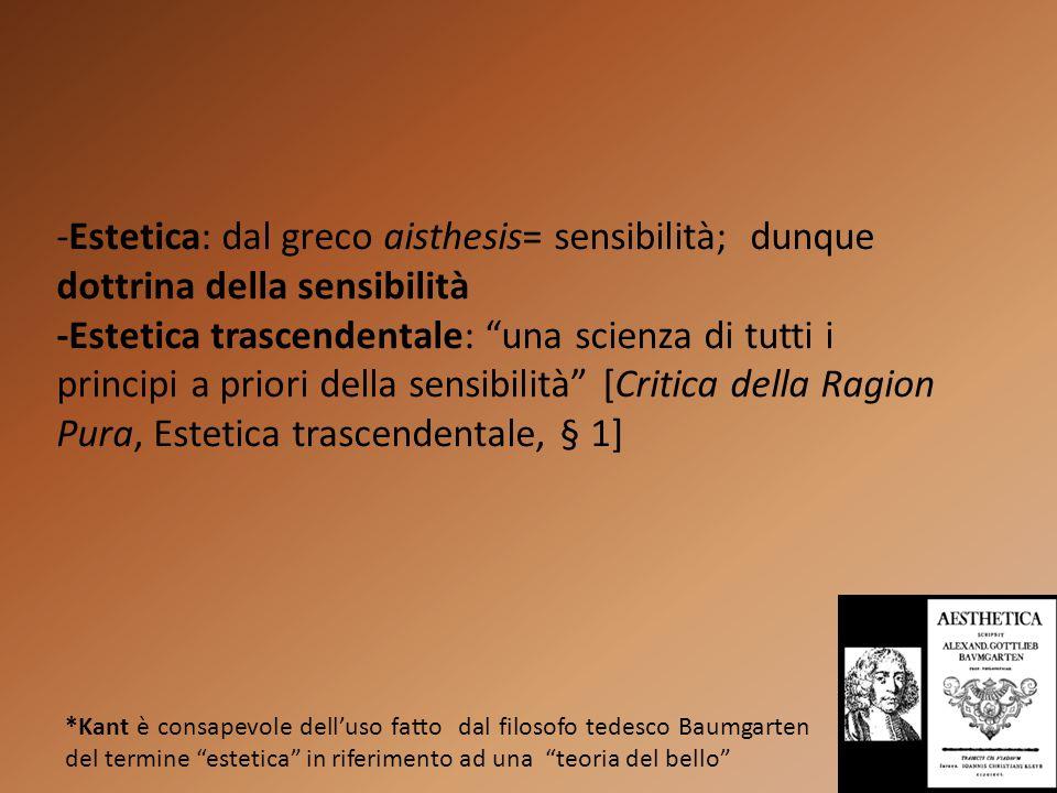 -Estetica: dal greco aisthesis= sensibilità; dunque dottrina della sensibilità