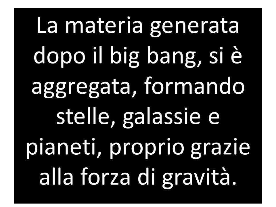 La materia generata dopo il big bang, si è aggregata, formando stelle, galassie e pianeti, proprio grazie alla forza di gravità.