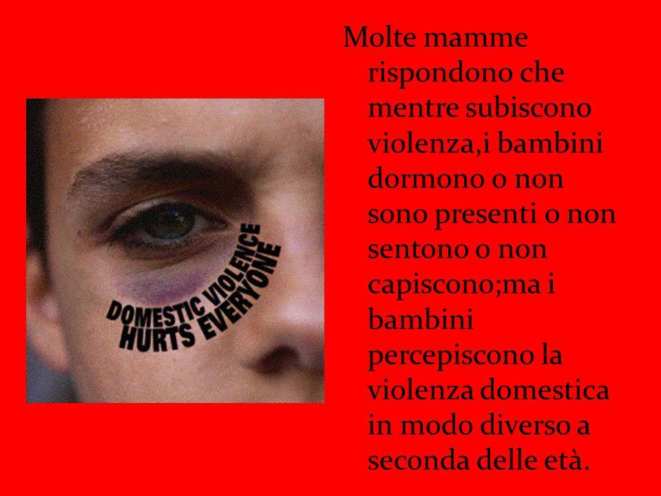 Molte mamme rispondono che mentre subiscono violenza,i bambini dormono o non sono presenti o non sentono o non capiscono;ma i bambini percepiscono la violenza domestica in modo diverso a seconda delle età.
