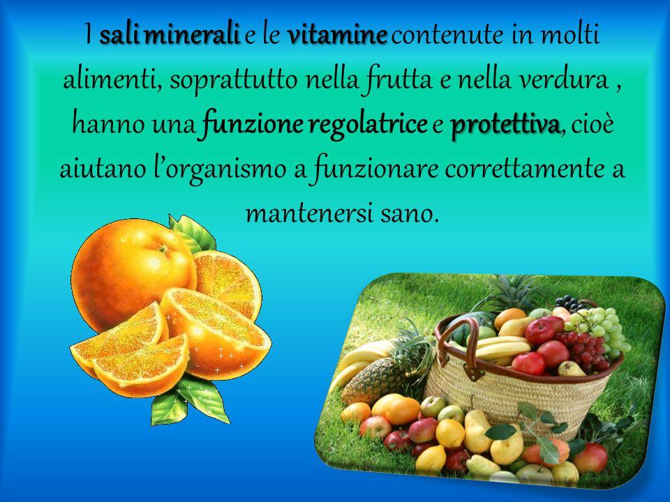 I sali minerali e le vitamine contenute in molti alimenti, soprattutto nella frutta e nella verdura , hanno una funzione regolatrice e protettiva, cioè aiutano l'organismo a funzionare correttamente a mantenersi sano.