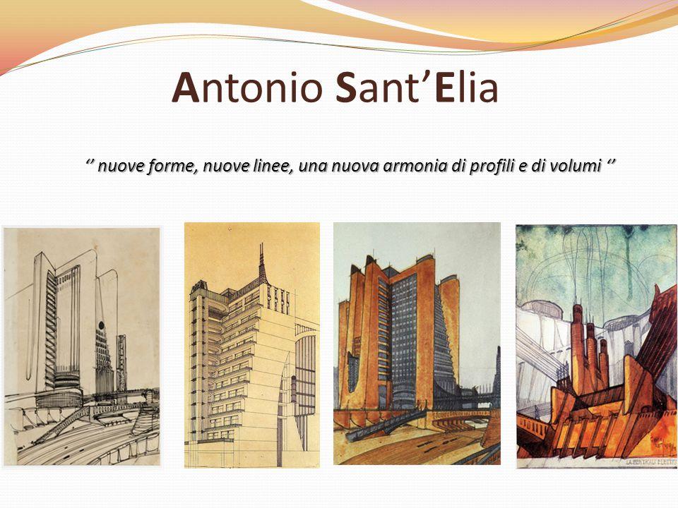 Antonio Sant'Elia '' nuove forme, nuove linee, una nuova armonia di profili e di volumi ''