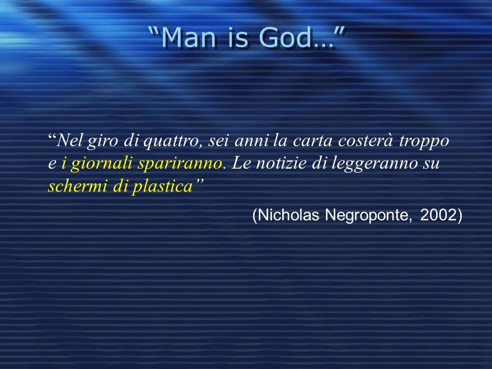 Man is God… Nel giro di quattro, sei anni la carta costerà troppo e i giornali spariranno. Le notizie di leggeranno su schermi di plastica